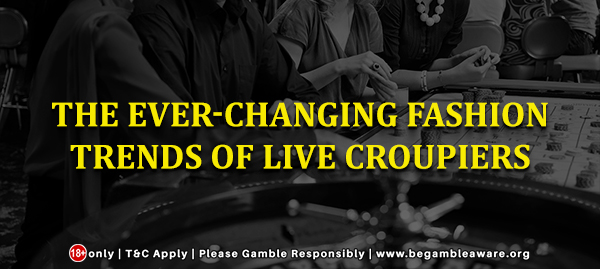 The Ever-changing Fashion Trends of Live Croupiers