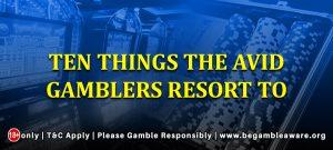 Ten things the avid gamblers resort to
