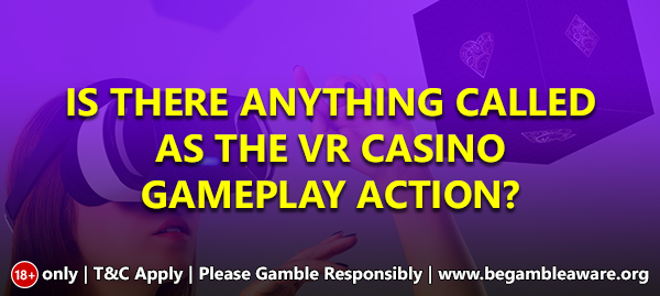 Is There Anything Called As The VR Casino Gameplay Action?