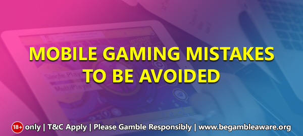 Mobile gaming mistakes to be avoided.